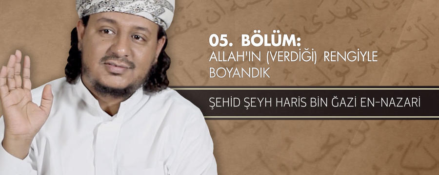 5. Bölüm: Allah'ın (Verdiği) Rengiyle Boyandık - Şehid Şeyh Hâris bin Ğâzi en-Nazâri